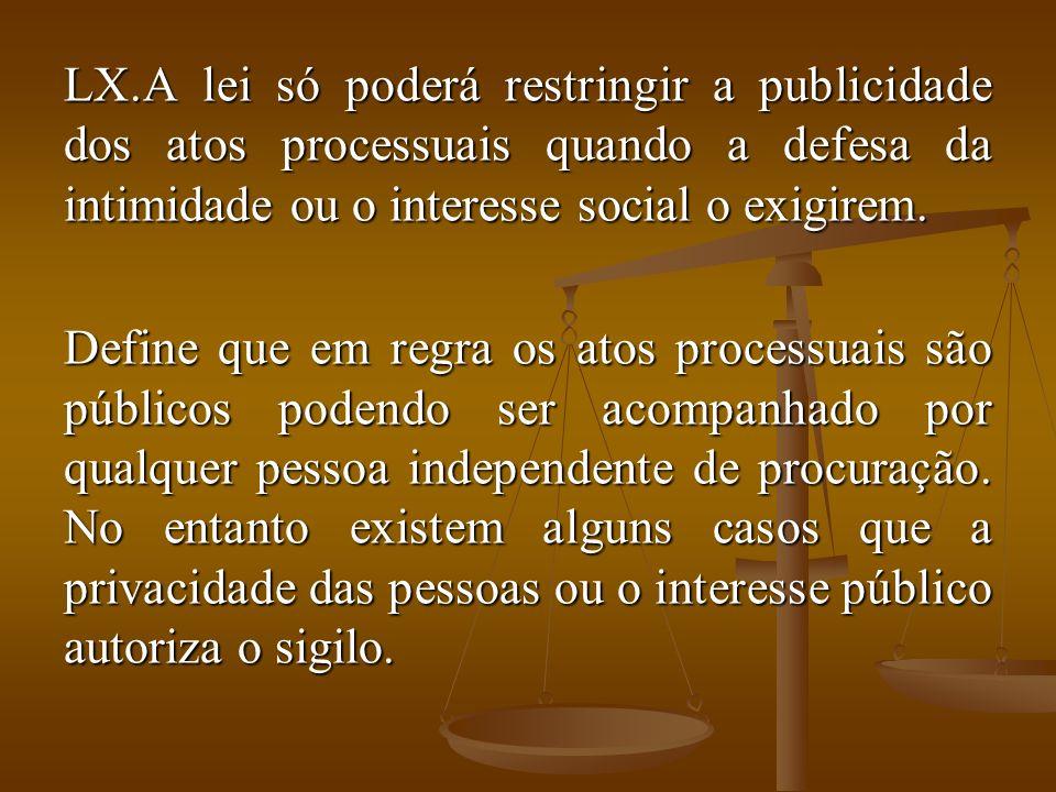 LX.A lei só poderá restringir a publicidade dos atos processuais quando a defesa da intimidade ou o interesse social o exigirem. Define que em regra o