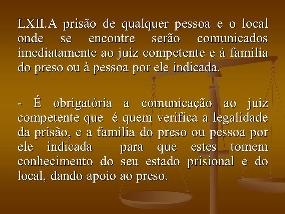 LXII.A prisão de qualquer pessoa e o local onde se encontre serão comunicados imediatamente ao juiz competente e à família do preso ou à pessoa por el