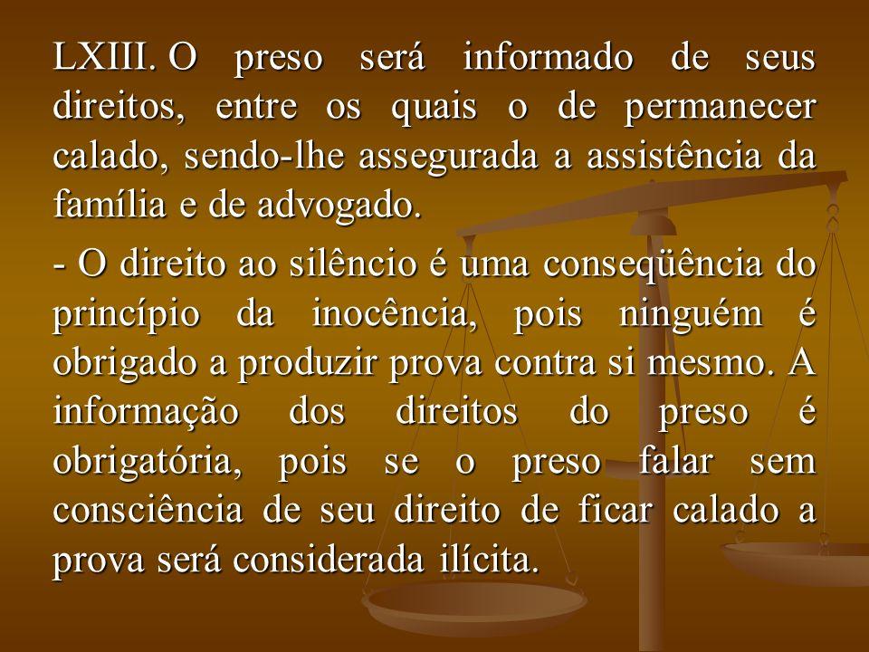 LXIII. O preso será informado de seus direitos, entre os quais o de permanecer calado, sendo-lhe assegurada a assistência da família e de advogado. -