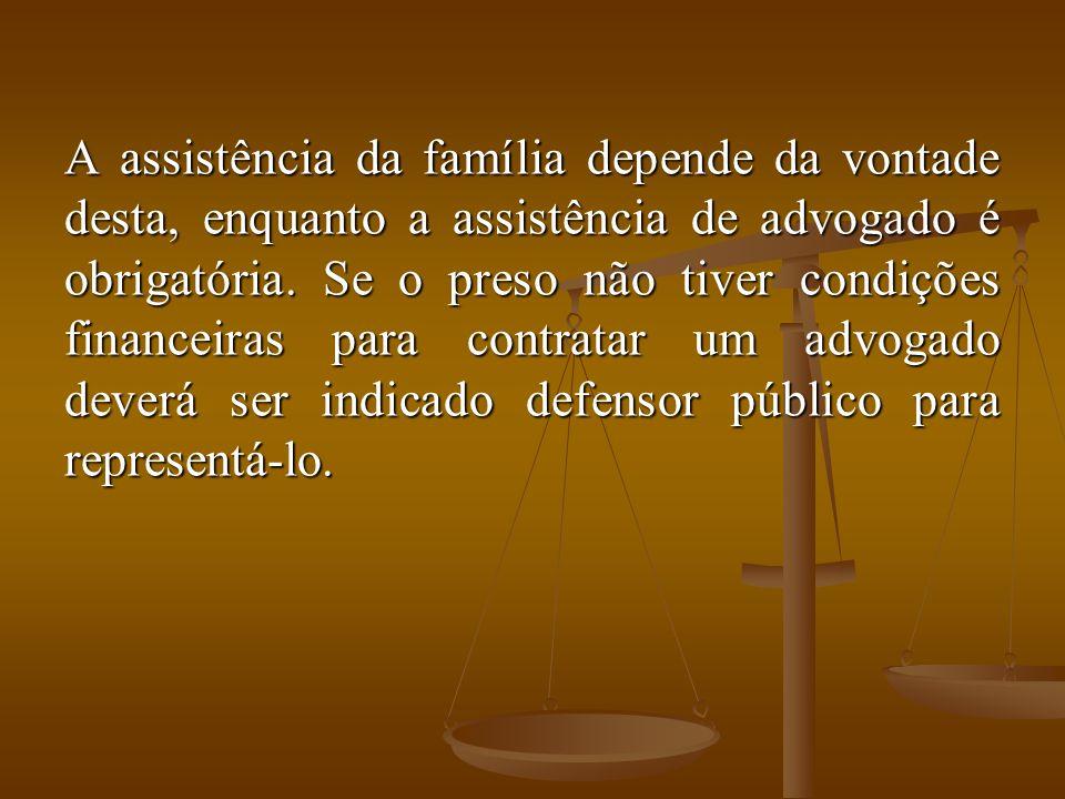 A assistência da família depende da vontade desta, enquanto a assistência de advogado é obrigatória. Se o preso não tiver condições financeiras para c