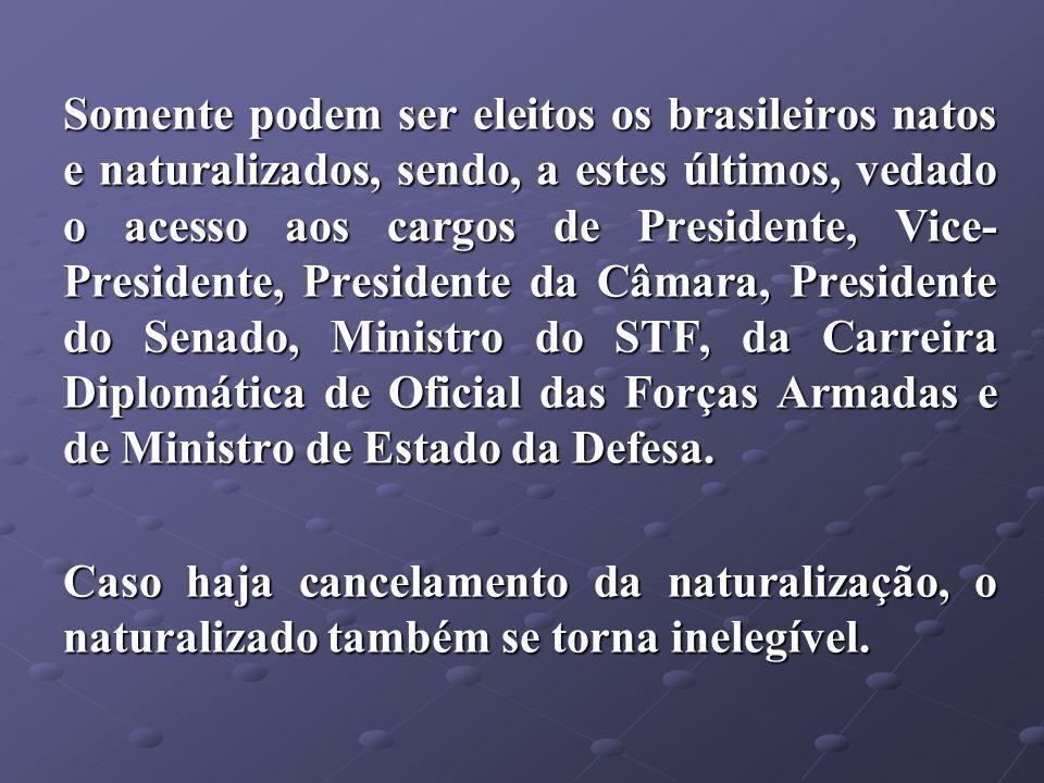 Somente podem ser eleitos os brasileiros natos e naturalizados, sendo, a estes últimos, vedado o acesso aos cargos de Presidente, Vice- Presidente, Pr