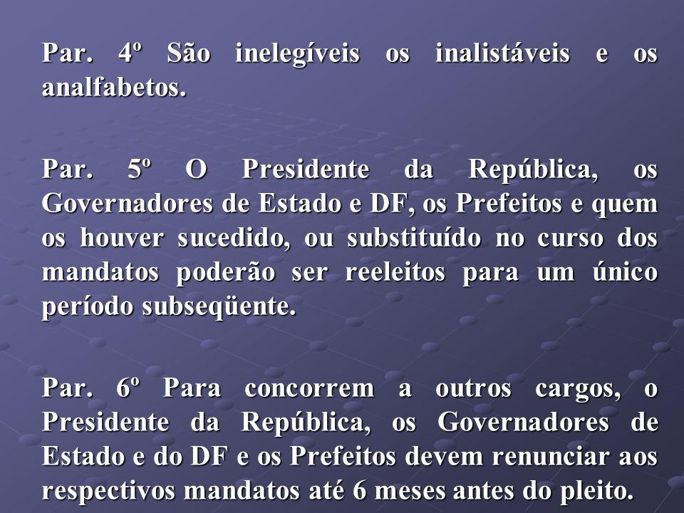 Par. 4º São inelegíveis os inalistáveis e os analfabetos. Par. 5º O Presidente da República, os Governadores de Estado e DF, os Prefeitos e quem os ho
