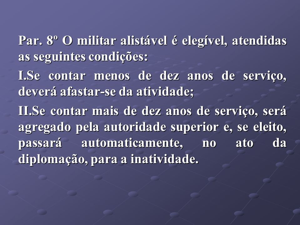 Par. 8º O militar alistável é elegível, atendidas as seguintes condições: I.Se contar menos de dez anos de serviço, deverá afastar-se da atividade; II
