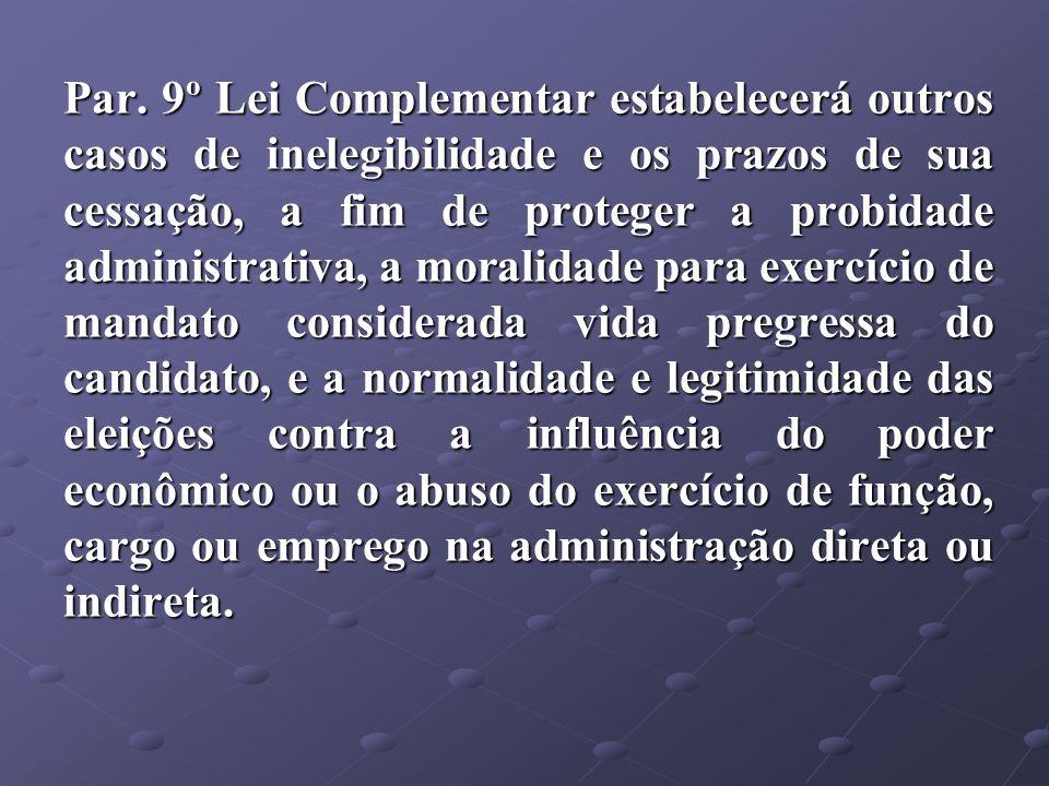 Par. 9º Lei Complementar estabelecerá outros casos de inelegibilidade e os prazos de sua cessação, a fim de proteger a probidade administrativa, a mor