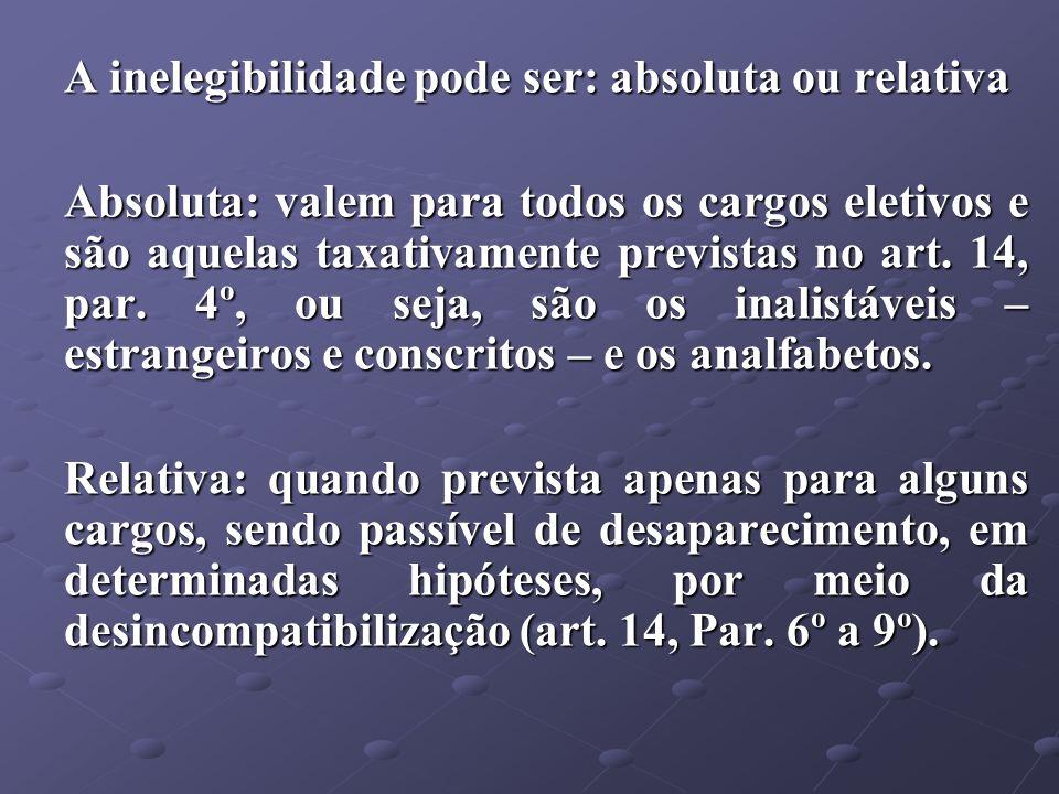 A inelegibilidade pode ser: absoluta ou relativa Absoluta: valem para todos os cargos eletivos e são aquelas taxativamente previstas no art. 14, par.
