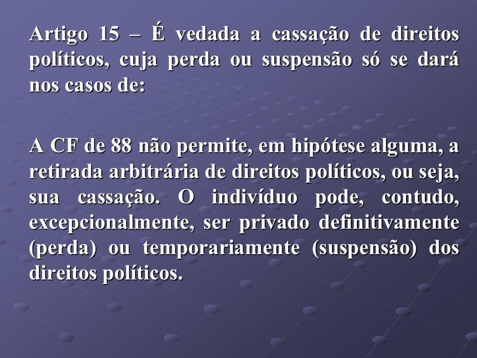Artigo 15 – É vedada a cassação de direitos políticos, cuja perda ou suspensão só se dará nos casos de: A CF de 88 não permite, em hipótese alguma, a