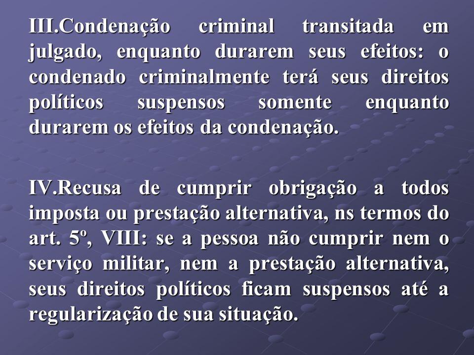 III.Condenação criminal transitada em julgado, enquanto durarem seus efeitos: o condenado criminalmente terá seus direitos políticos suspensos somente
