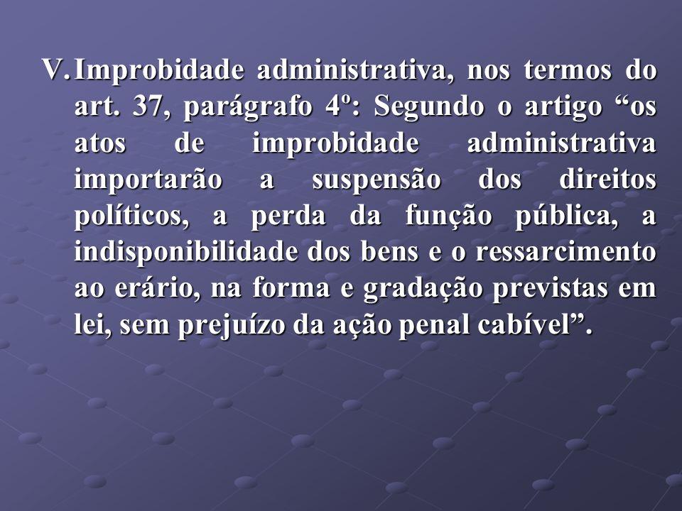 V.Improbidade administrativa, nos termos do art. 37, parágrafo 4º: Segundo o artigo os atos de improbidade administrativa importarão a suspensão dos d
