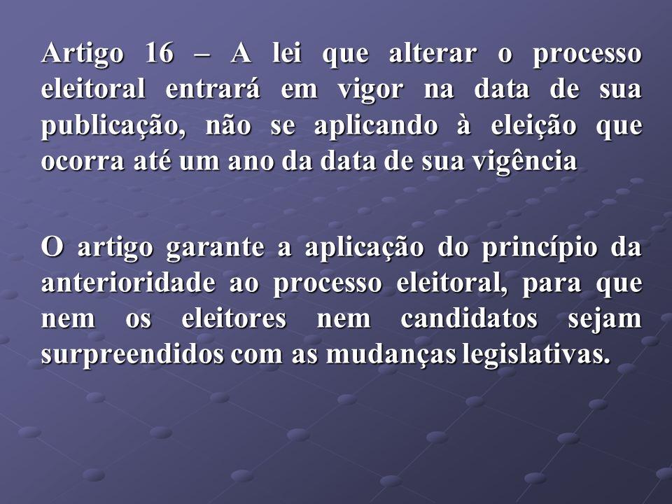 Artigo 16 – A lei que alterar o processo eleitoral entrará em vigor na data de sua publicação, não se aplicando à eleição que ocorra até um ano da dat
