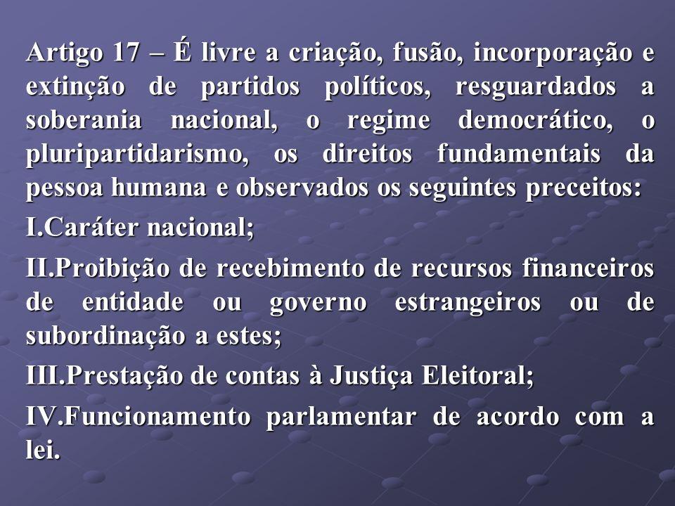 Artigo 17 – É livre a criação, fusão, incorporação e extinção de partidos políticos, resguardados a soberania nacional, o regime democrático, o plurip