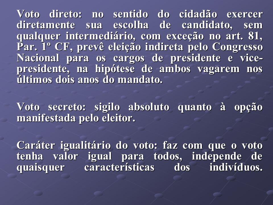 Voto direto: no sentido do cidadão exercer diretamente sua escolha de candidato, sem qualquer intermediário, com exceção no art. 81, Par. 1º CF, prevê