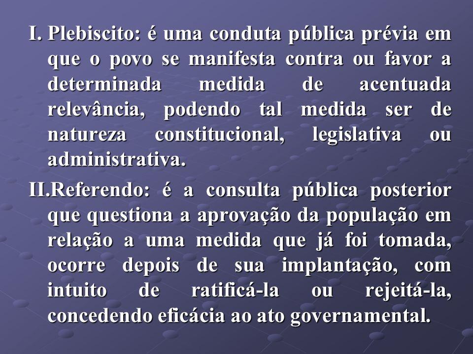I.Plebiscito: é uma conduta pública prévia em que o povo se manifesta contra ou favor a determinada medida de acentuada relevância, podendo tal medida