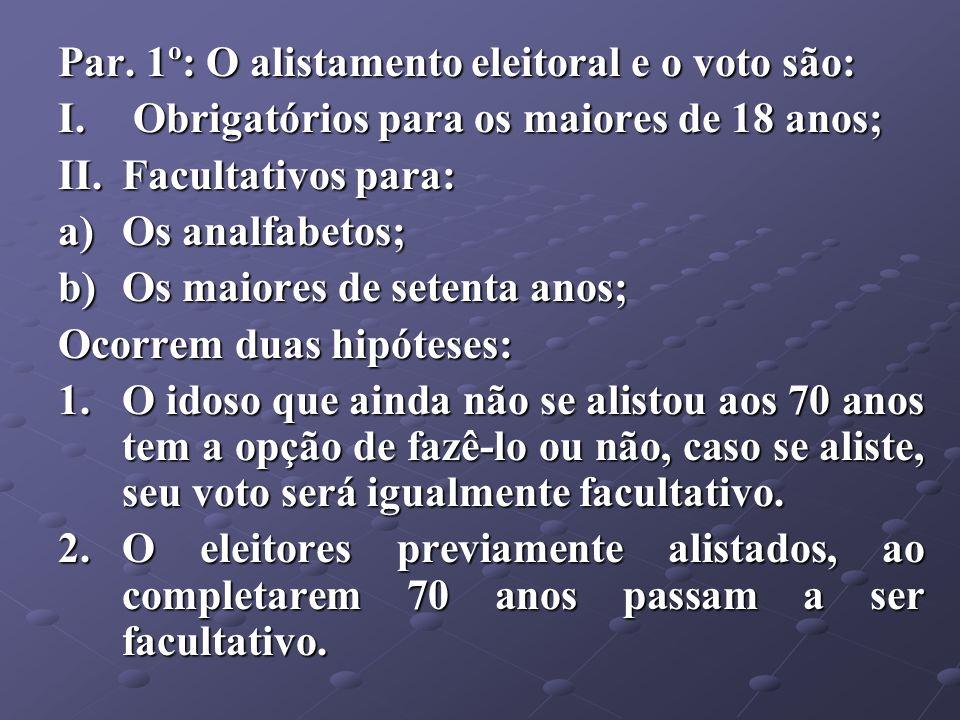 Par. 1º: O alistamento eleitoral e o voto são: I. Obrigatórios para os maiores de 18 anos; II.Facultativos para: a)Os analfabetos; b)Os maiores de set