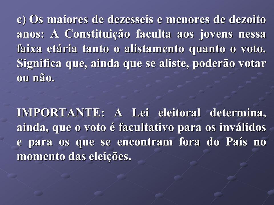 c) Os maiores de dezesseis e menores de dezoito anos: A Constituição faculta aos jovens nessa faixa etária tanto o alistamento quanto o voto. Signific