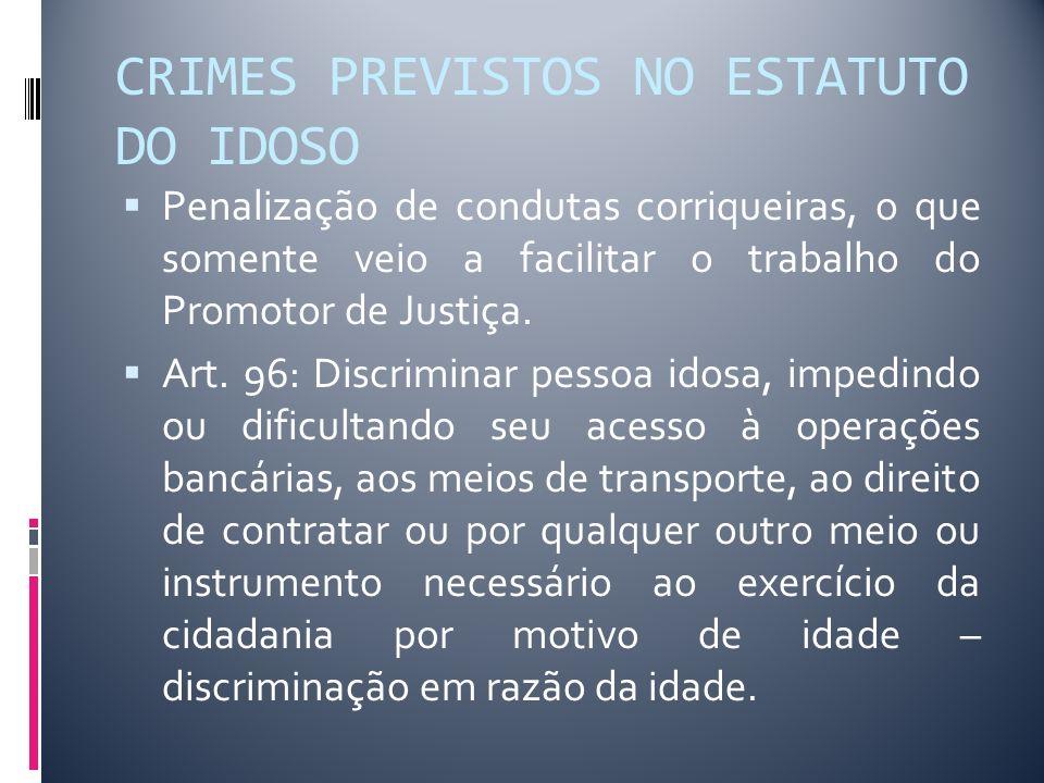 CRIMES PREVISTOS NO ESTATUTO DO IDOSO Penalização de condutas corriqueiras, o que somente veio a facilitar o trabalho do Promotor de Justiça. Art. 96: