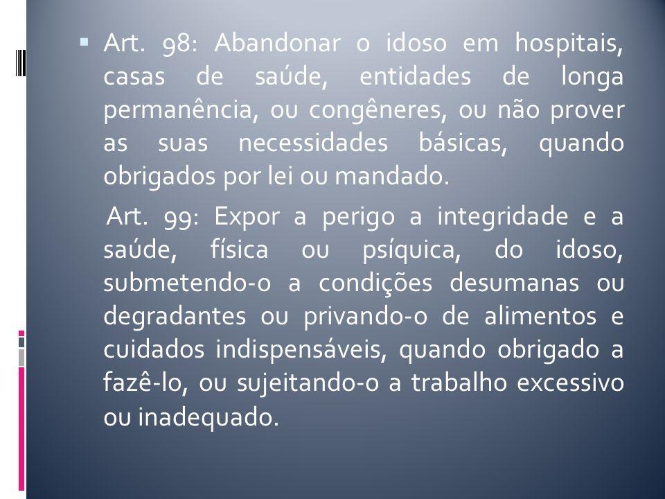 Art. 98: Abandonar o idoso em hospitais, casas de saúde, entidades de longa permanência, ou congêneres, ou não prover as suas necessidades básicas, qu