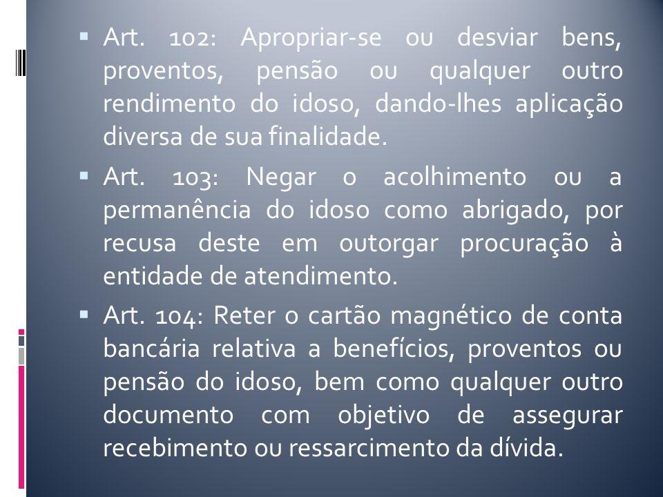 Art. 102: Apropriar-se ou desviar bens, proventos, pensão ou qualquer outro rendimento do idoso, dando-lhes aplicação diversa de sua finalidade. Art.