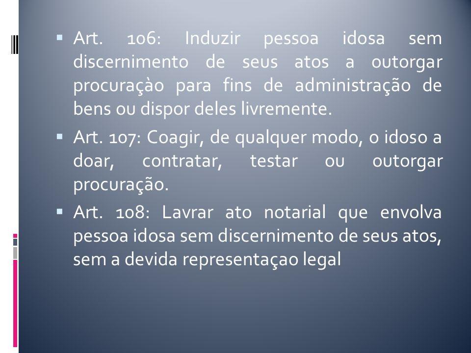 Art. 106: Induzir pessoa idosa sem discernimento de seus atos a outorgar procuraçào para fins de administração de bens ou dispor deles livremente. Art