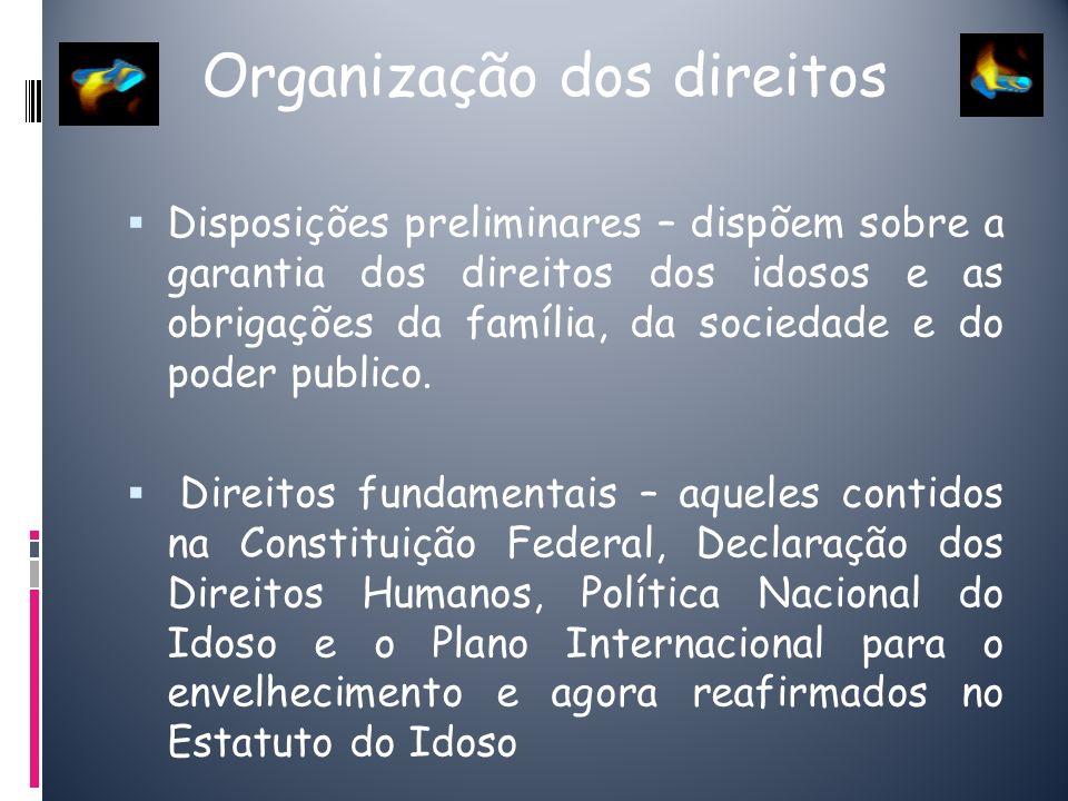 Organização dos direitos Disposições preliminares – dispõem sobre a garantia dos direitos dos idosos e as obrigações da família, da sociedade e do pod