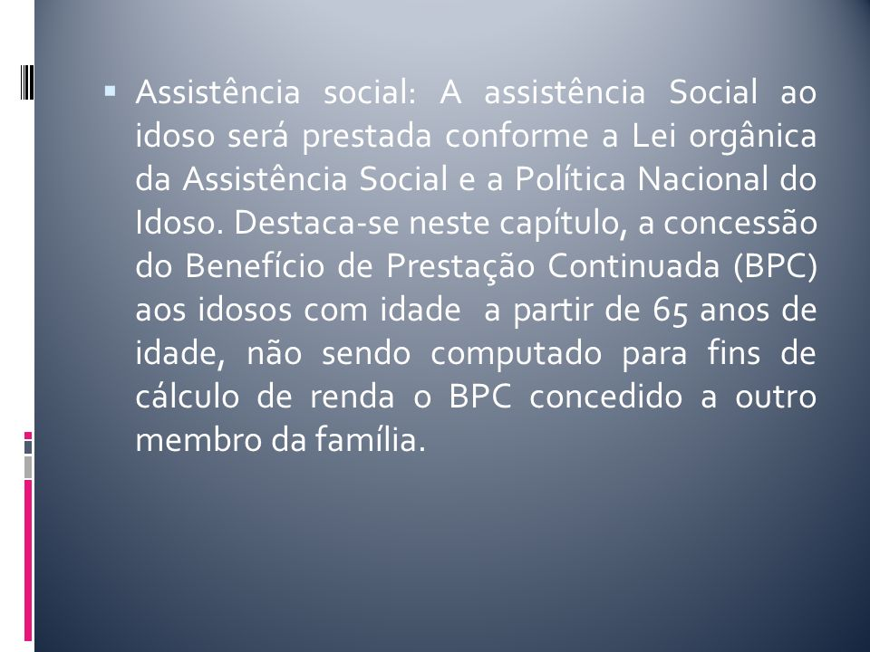 Assistência social: A assistência Social ao idoso será prestada conforme a Lei orgânica da Assistência Social e a Política Nacional do Idoso. Destaca-