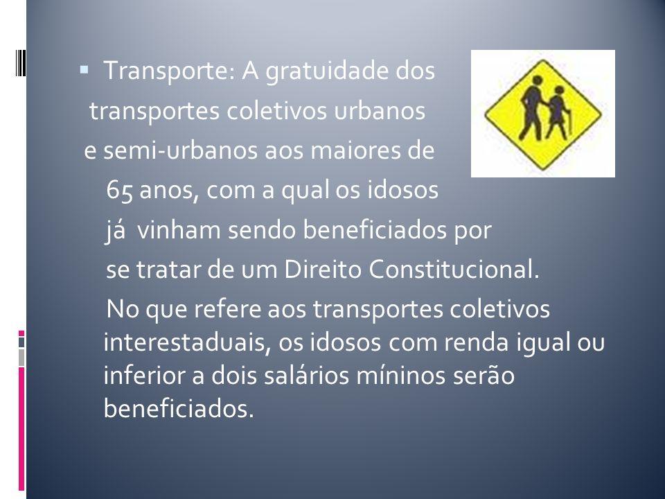 Transporte: A gratuidade dos transportes coletivos urbanos e semi-urbanos aos maiores de 65 anos, com a qual os idosos já vinham sendo beneficiados po