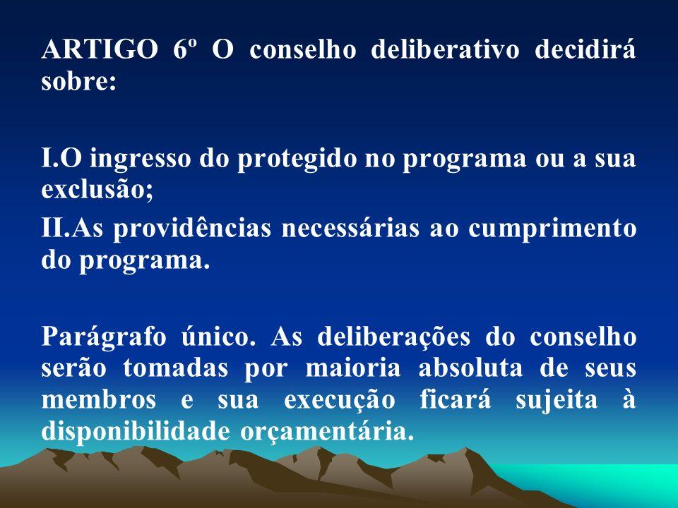 ARTIGO 6º O conselho deliberativo decidirá sobre: I.O ingresso do protegido no programa ou a sua exclusão; II.As providências necessárias ao cumprimen