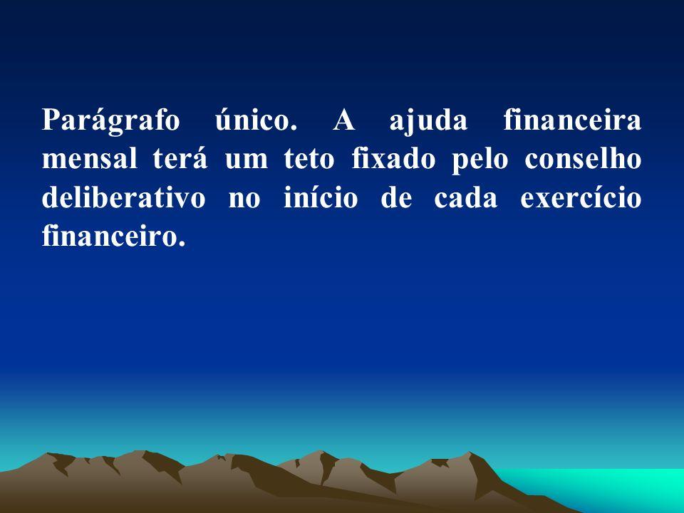 Parágrafo único. A ajuda financeira mensal terá um teto fixado pelo conselho deliberativo no início de cada exercício financeiro.