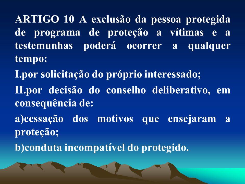ARTIGO 10 A exclusão da pessoa protegida de programa de proteção a vítimas e a testemunhas poderá ocorrer a qualquer tempo: I.por solicitação do própr