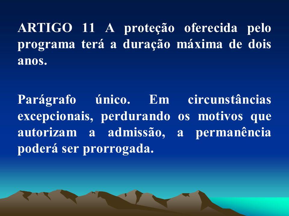 ARTIGO 11 A proteção oferecida pelo programa terá a duração máxima de dois anos. Parágrafo único. Em circunstâncias excepcionais, perdurando os motivo