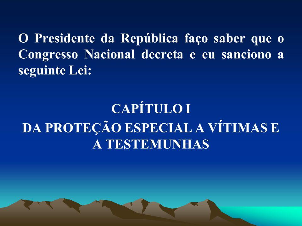 O Presidente da República faço saber que o Congresso Nacional decreta e eu sanciono a seguinte Lei: CAPÍTULO I DA PROTEÇÃO ESPECIAL A VÍTIMAS E A TEST