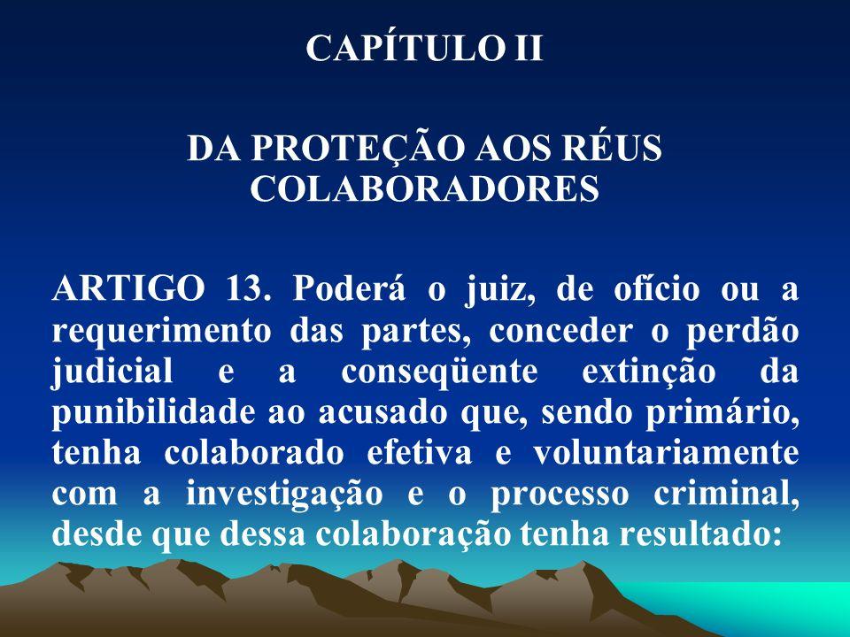 CAPÍTULO II DA PROTEÇÃO AOS RÉUS COLABORADORES ARTIGO 13. Poderá o juiz, de ofício ou a requerimento das partes, conceder o perdão judicial e a conseq