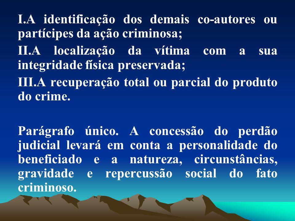 I.A identificação dos demais co-autores ou partícipes da ação criminosa; II.A localização da vítima com a sua integridade física preservada; III.A rec