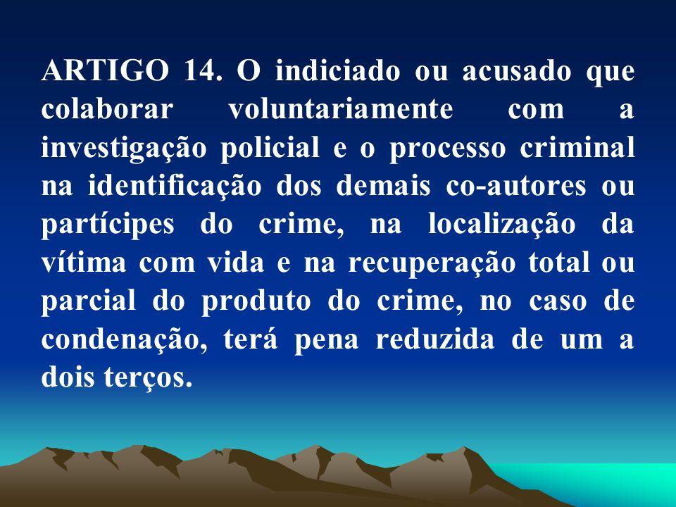 ARTIGO 14. O indiciado ou acusado que colaborar voluntariamente com a investigação policial e o processo criminal na identificação dos demais co-autor