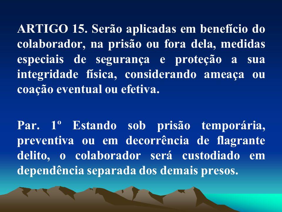ARTIGO 15. Serão aplicadas em benefício do colaborador, na prisão ou fora dela, medidas especiais de segurança e proteção a sua integridade física, co