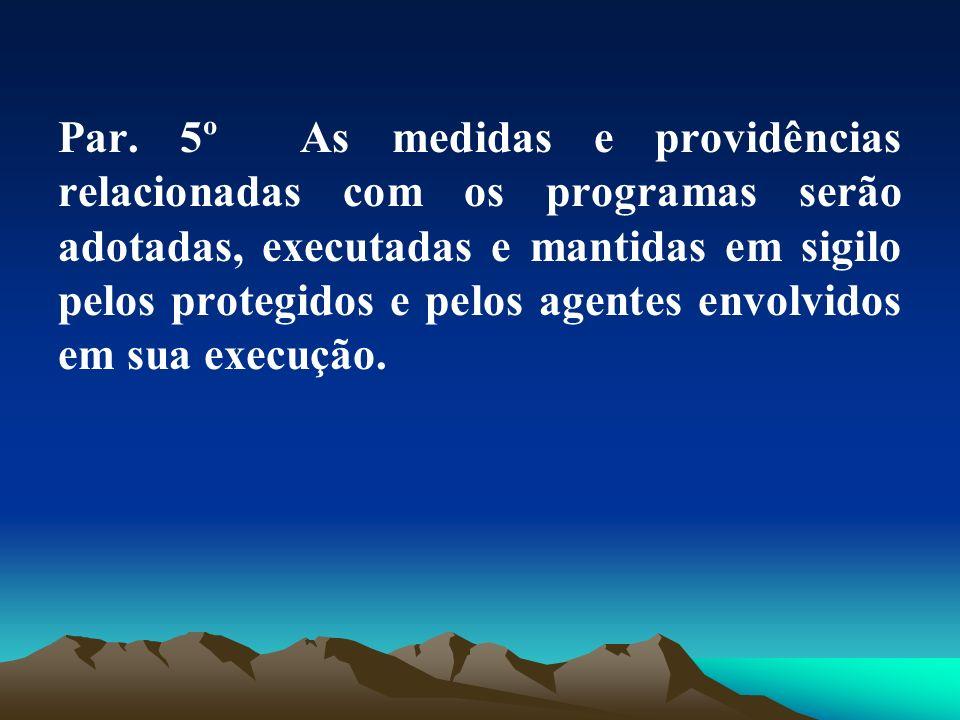 Par. 5º As medidas e providências relacionadas com os programas serão adotadas, executadas e mantidas em sigilo pelos protegidos e pelos agentes envol