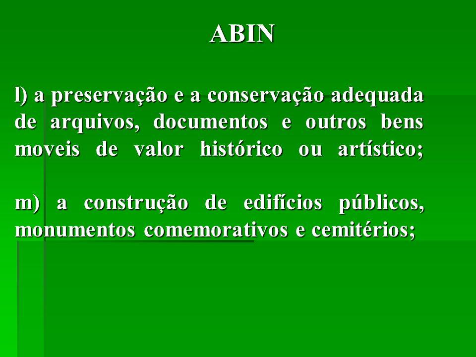 ABIN l) a preservação e a conservação adequada de arquivos, documentos e outros bens moveis de valor histórico ou artístico; m) a construção de edifícios públicos, monumentos comemorativos e cemitérios;