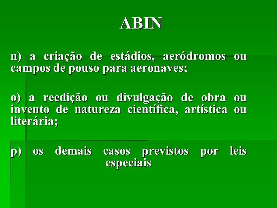 ABIN n) a criação de estádios, aeródromos ou campos de pouso para aeronaves; o) a reedição ou divulgação de obra ou invento de natureza científica, artística ou literária; p) os demais casos previstos por leis especiais