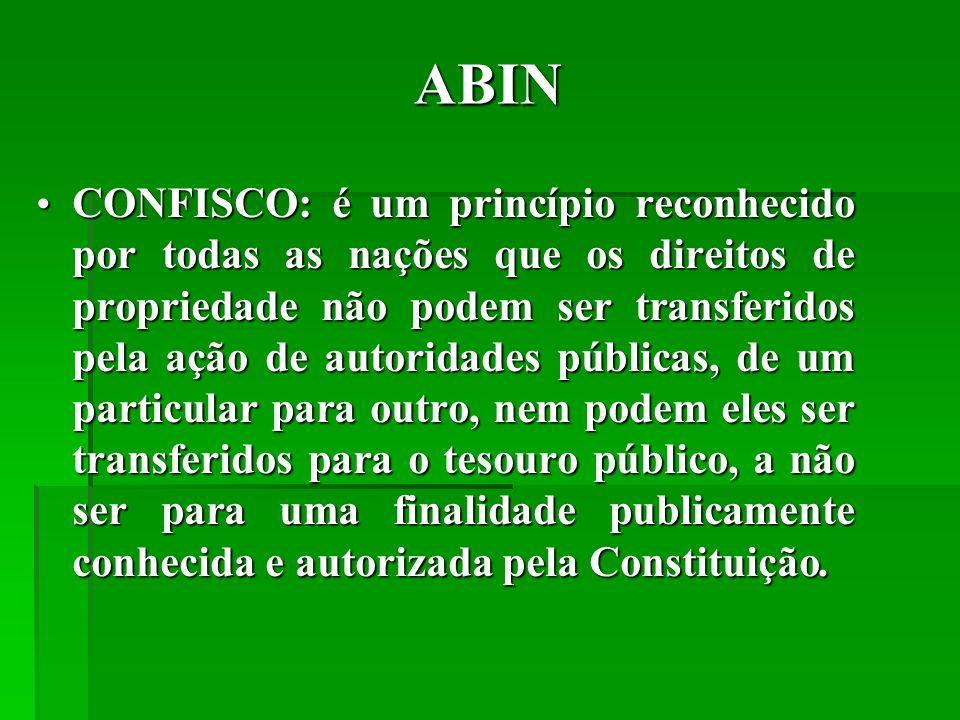 ABIN CONFISCO: é um princípio reconhecido por todas as nações que os direitos de propriedade não podem ser transferidos pela ação de autoridades públicas, de um particular para outro, nem podem eles ser transferidos para o tesouro público, a não ser para uma finalidade publicamente conhecida e autorizada pela Constituição.