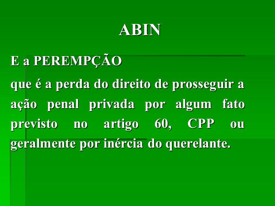 ABIN E a PEREMPÇÃO que é a perda do direito de prosseguir a ação penal privada por algum fato previsto no artigo 60, CPP ou geralmente por inércia do querelante.