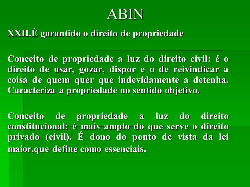 ABIN XXII.É garantido o direito de propriedade Conceito de propriedade a luz do direito civil: é o direito de usar, gozar, dispor e o de reivindicar a coisa de quem quer que indevidamente a detenha.