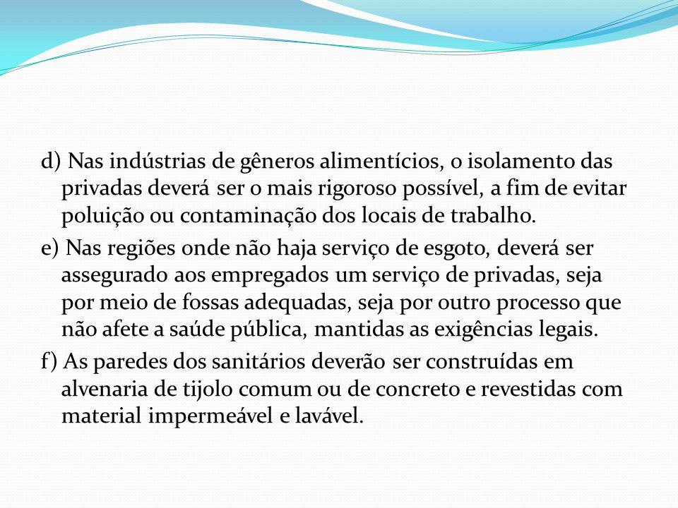 d) Nas indústrias de gêneros alimentícios, o isolamento das privadas deverá ser o mais rigoroso possível, a fim de evitar poluição ou contaminação dos