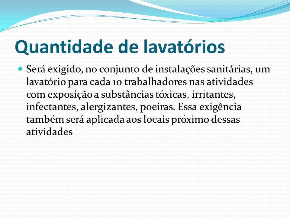 Quantidade de lavatórios Será exigido, no conjunto de instalações sanitárias, um lavatório para cada 10 trabalhadores nas atividades com exposição a s