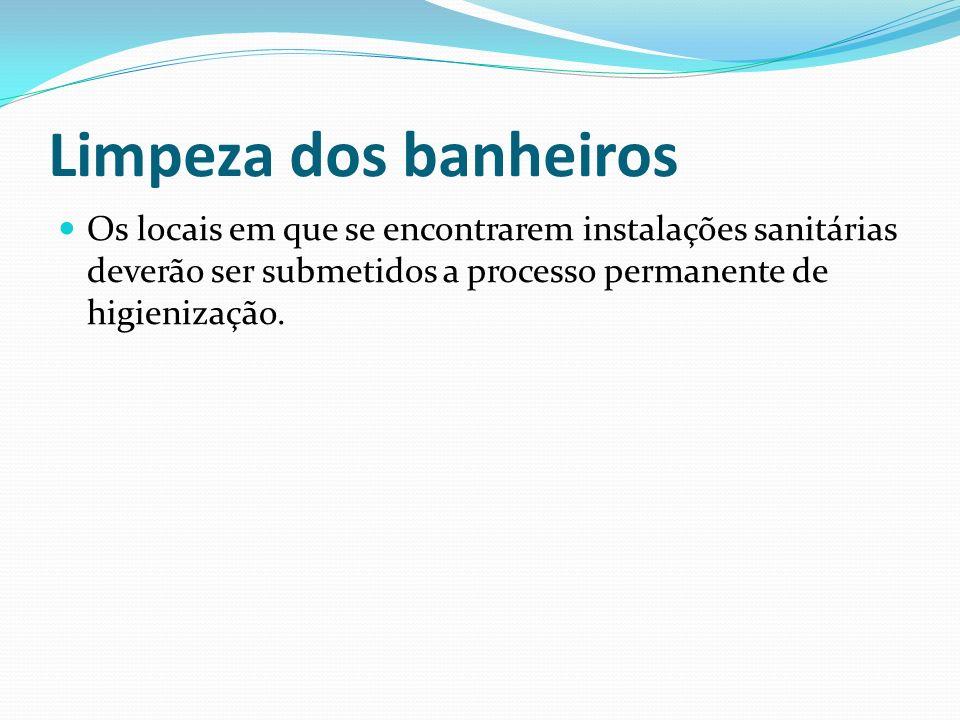 Limpeza dos banheiros Os locais em que se encontrarem instalações sanitárias deverão ser submetidos a processo permanente de higienização.