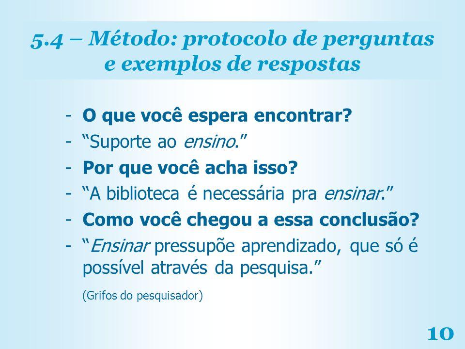 10 5.4 – Método: protocolo de perguntas e exemplos de respostas -O que você espera encontrar? -Suporte ao ensino. -Por que você acha isso? -A bibliote