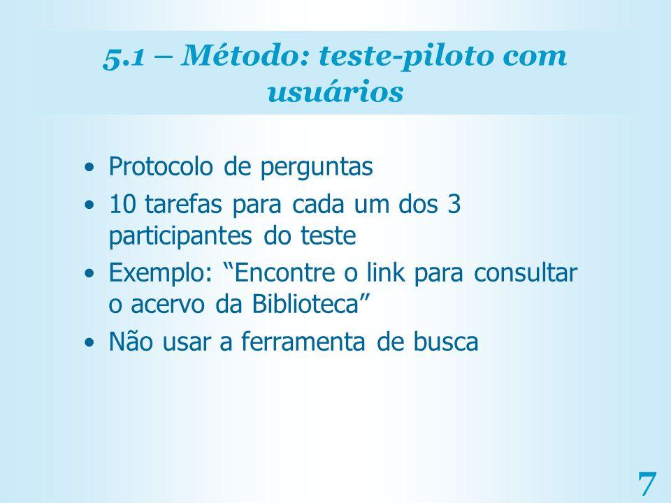 7 5.1 – Método: teste-piloto com usuários Protocolo de perguntas 10 tarefas para cada um dos 3 participantes do teste Exemplo: Encontre o link para co