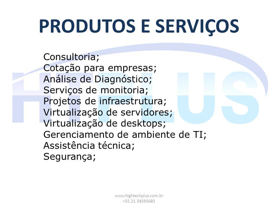 PRODUTOS E SERVIÇOS www.hightechplus.com.br +55 21 34595681 Consultoria; Cotação para empresas; Análise de Diagnóstico; Serviços de monitoria; Projetos de infraestrutura; Virtualização de servidores; Virtualização de desktops; Gerenciamento de ambiente de TI; Assistência técnica; Segurança;