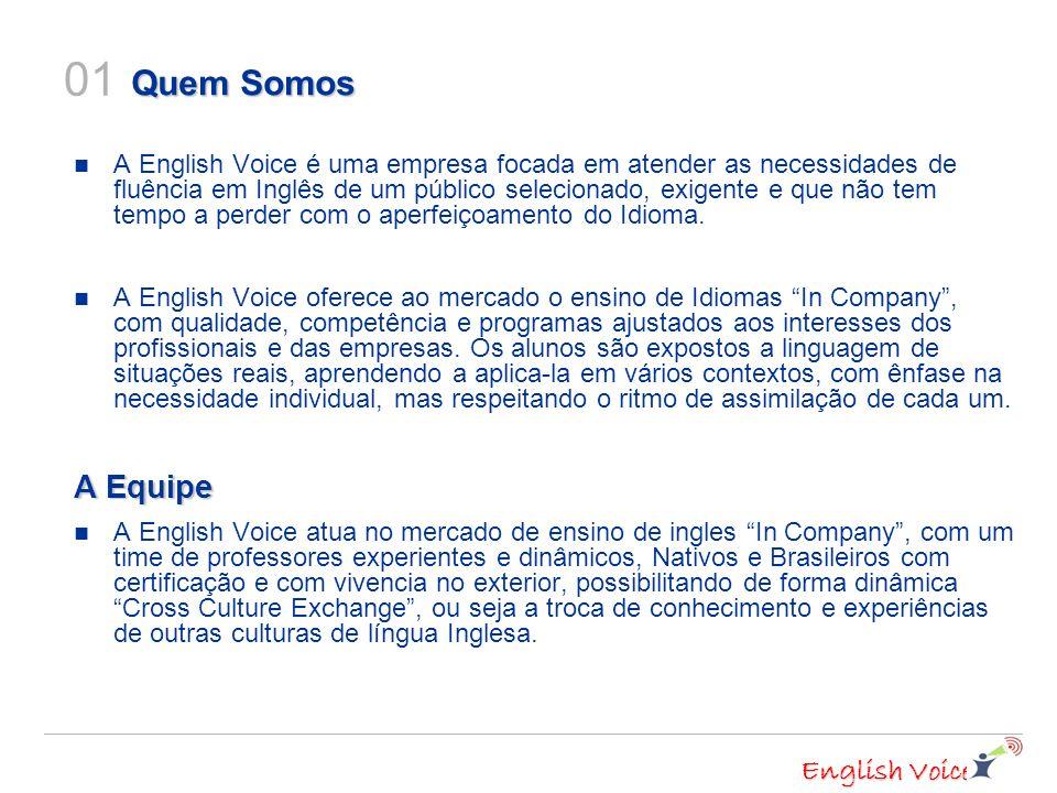 English Voice Quem Somos A English Voice é uma empresa focada em atender as necessidades de fluência em Inglês de um público selecionado, exigente e que não tem tempo a perder com o aperfeiçoamento do Idioma.