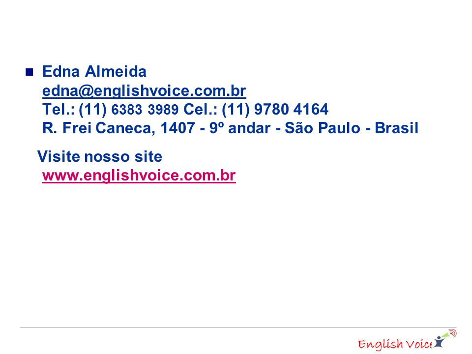 English Voice Edna Almeida edna@englishvoice.com.br Tel.: (11) 6383 3989 Cel.: (11) 9780 4164 R.