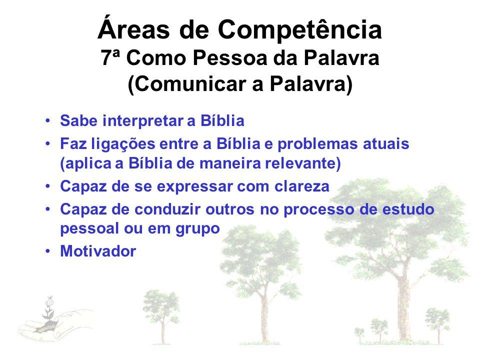 Áreas de Competência 7ª Como Pessoa da Palavra (Comunicar a Palavra) Sabe interpretar a Bíblia Faz ligações entre a Bíblia e problemas atuais (aplica