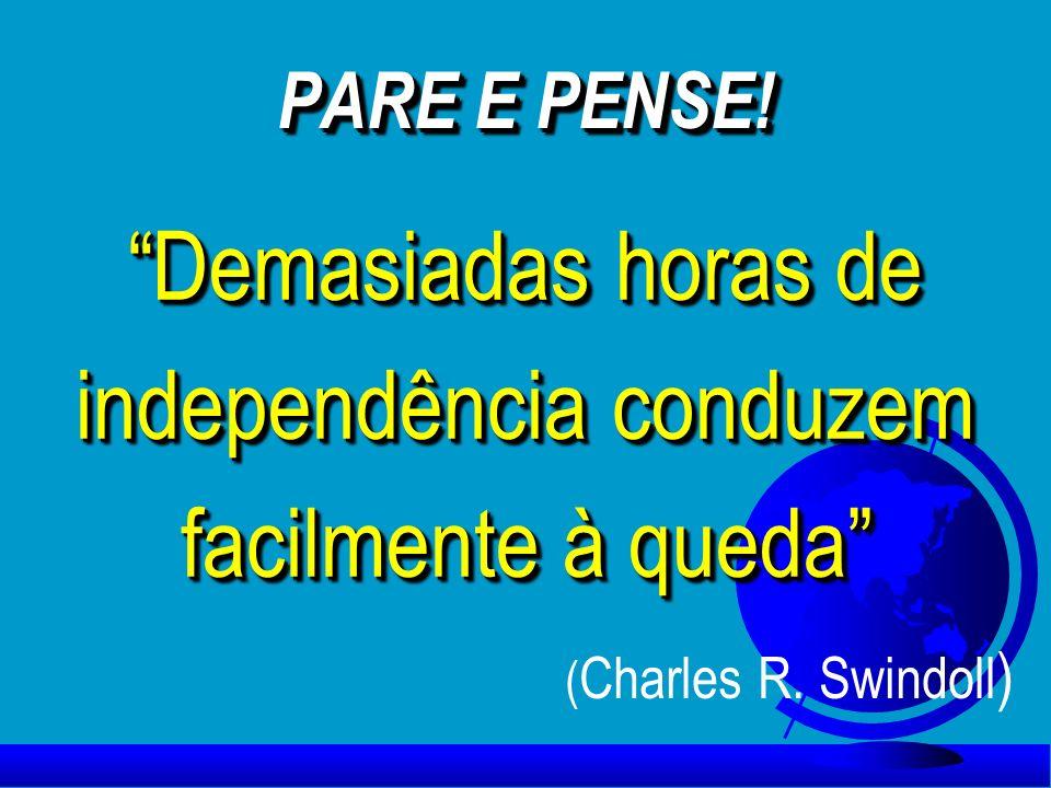 PARE E PENSE! Demasiadas horas de independência conduzem facilmente à queda Demasiadas horas de independência conduzem facilmente à queda ( Charles R.